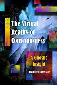 The Virtual Reality of Consciousness, A Gnostic Insight, David Lane